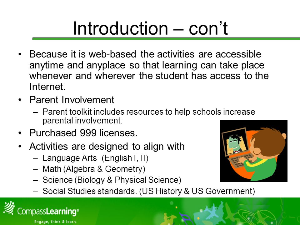 Introduction – cont Because it is web-based the activities are accessible anytime and anyplace so that learning can take place whenever and wherever the student has access to the Internet.