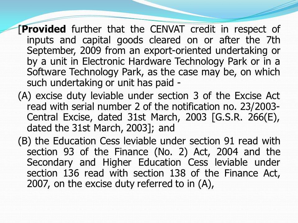 [Provided further that the CENVAT credit in respect of inputs and capital goods cleared on or after the 7th September, 2009 from an export-oriented undertaking or by a unit in Electronic Hardware Technology Park or in a Software Technology Park, as the case may be, on which such undertaking or unit has paid - (A) excise duty leviable under section 3 of the Excise Act read with serial number 2 of the notification no.