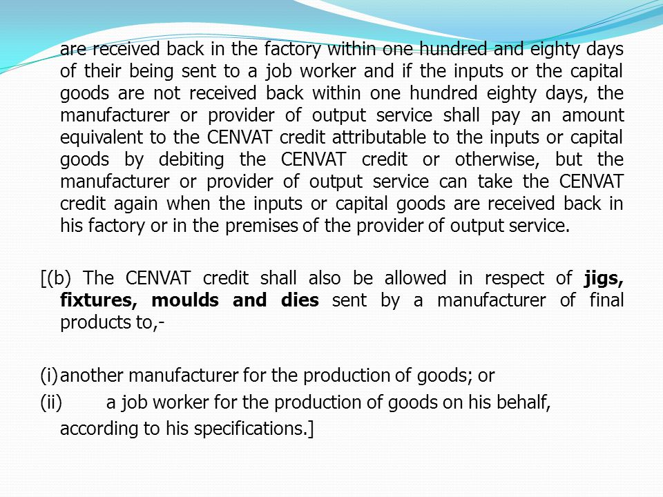 are received back in the factory within one hundred and eighty days of their being sent to a job worker and if the inputs or the capital goods are not received back within one hundred eighty days, the manufacturer or provider of output service shall pay an amount equivalent to the CENVAT credit attributable to the inputs or capital goods by debiting the CENVAT credit or otherwise, but the manufacturer or provider of output service can take the CENVAT credit again when the inputs or capital goods are received back in his factory or in the premises of the provider of output service.