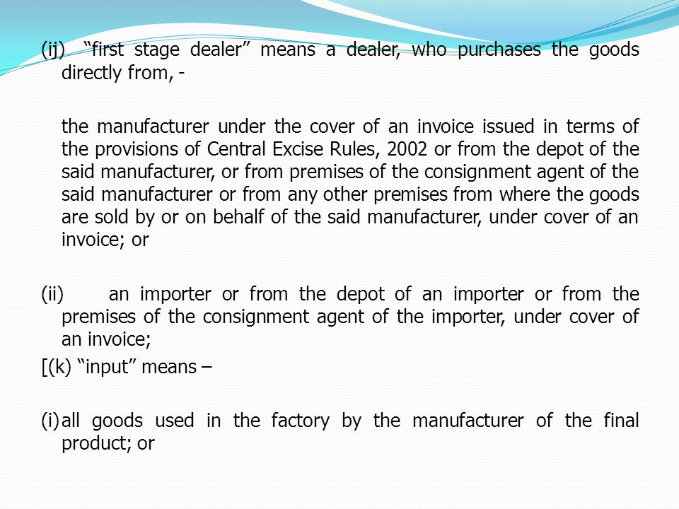 (ij) first stage dealer means a dealer, who purchases the goods directly from, - the manufacturer under the cover of an invoice issued in terms of the provisions of Central Excise Rules, 2002 or from the depot of the said manufacturer, or from premises of the consignment agent of the said manufacturer or from any other premises from where the goods are sold by or on behalf of the said manufacturer, under cover of an invoice; or (ii)an importer or from the depot of an importer or from the premises of the consignment agent of the importer, under cover of an invoice; [(k) input means – (i)all goods used in the factory by the manufacturer of the final product; or