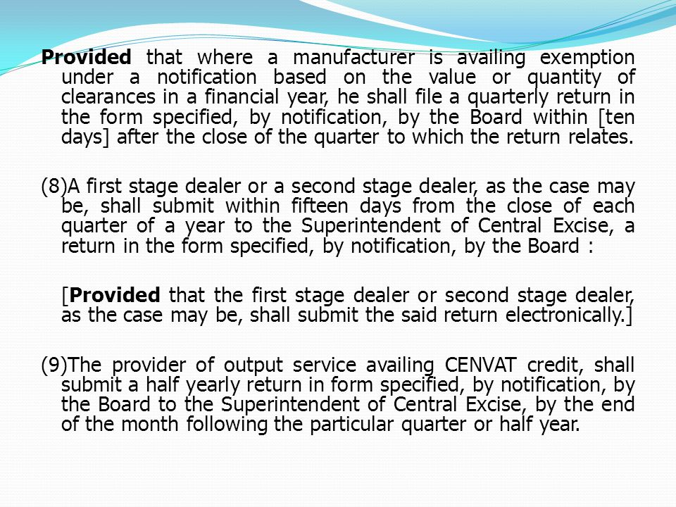 Provided that where a manufacturer is availing exemption under a notification based on the value or quantity of clearances in a financial year, he shall file a quarterly return in the form specified, by notification, by the Board within [ten days] after the close of the quarter to which the return relates.