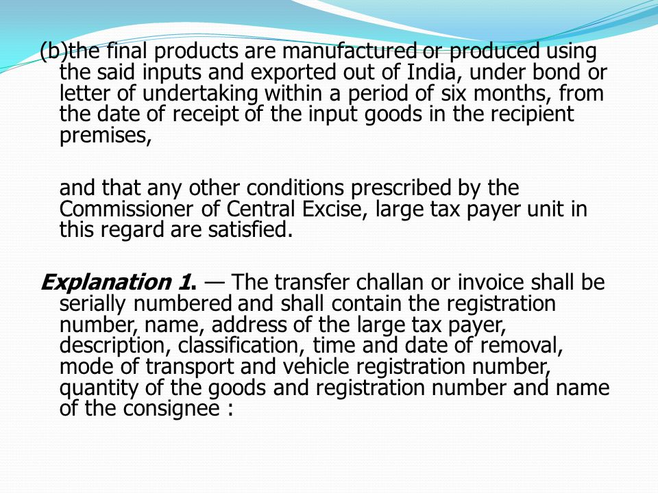 (b)the final products are manufactured or produced using the said inputs and exported out of India, under bond or letter of undertaking within a period of six months, from the date of receipt of the input goods in the recipient premises, and that any other conditions prescribed by the Commissioner of Central Excise, large tax payer unit in this regard are satisfied.