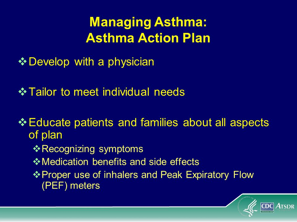 Managing Asthma: Asthma Action Plan Develop with a physician Tailor to meet individual needs Educate patients and families about all aspects of plan Recognizing symptoms Medication benefits and side effects Proper use of inhalers and Peak Expiratory Flow (PEF) meters