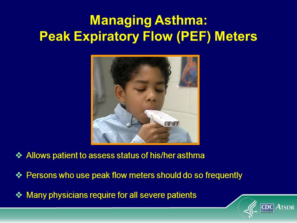 Managing Asthma: Peak Expiratory Flow (PEF) Meters Allows patient to assess status of his/her asthma Persons who use peak flow meters should do so frequently Many physicians require for all severe patients