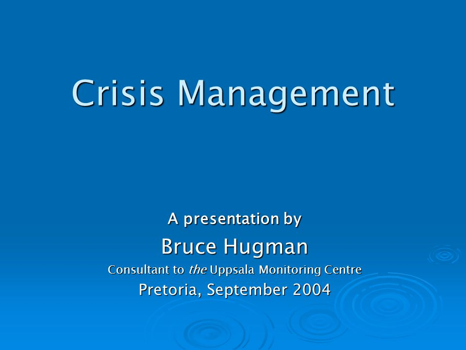 Crisis Management A presentation by Bruce Hugman Consultant to the Uppsala Monitoring Centre Pretoria, September 2004