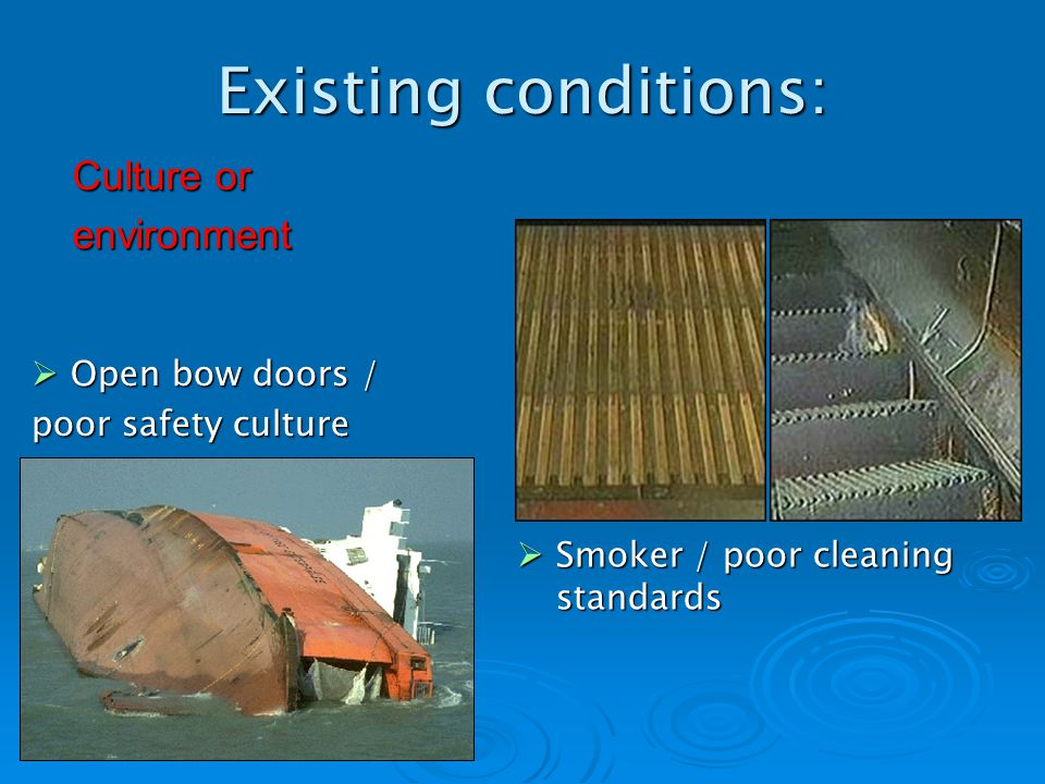 Existing conditions: Open bow doors / Open bow doors / poor safety culture Smoker / poor cleaning standards Smoker / poor cleaning standards Culture or environment