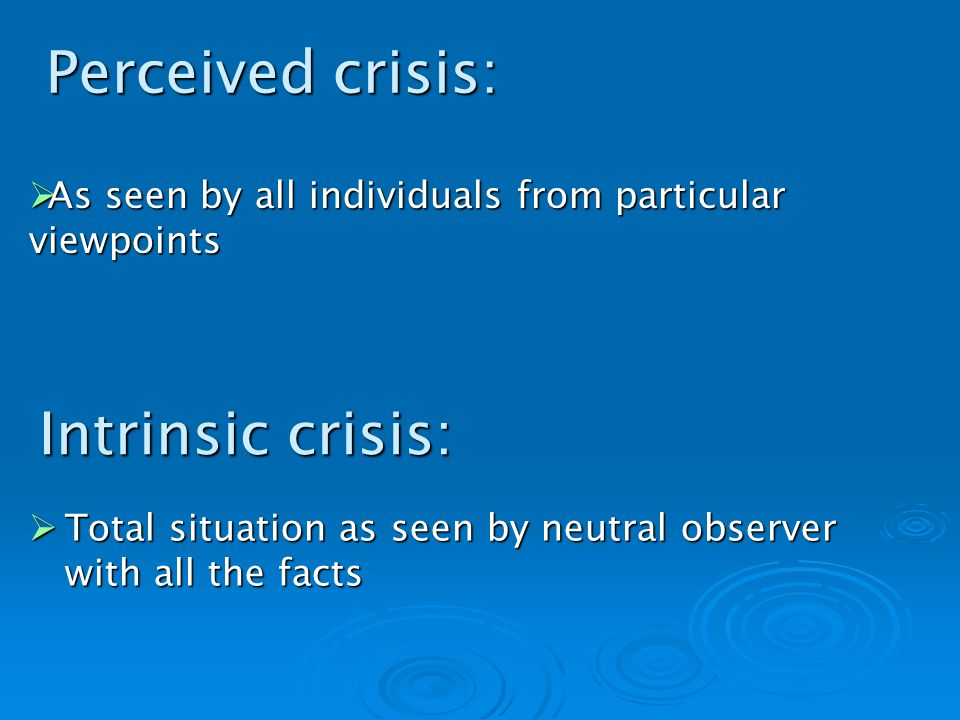Intrinsic crisis: Total situation as seen by neutral observer with all the facts Total situation as seen by neutral observer with all the facts As seen by all individuals from particular viewpoints As seen by all individuals from particular viewpoints Perceived crisis: