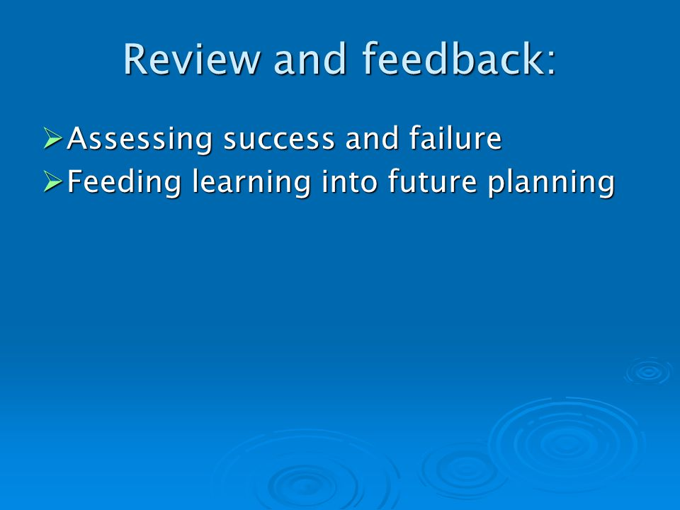 Review and feedback: Assessing success and failure Assessing success and failure Feeding learning into future planning Feeding learning into future planning