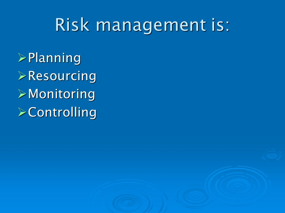 Risk management is: Planning Planning Resourcing Resourcing Monitoring Monitoring Controlling Controlling