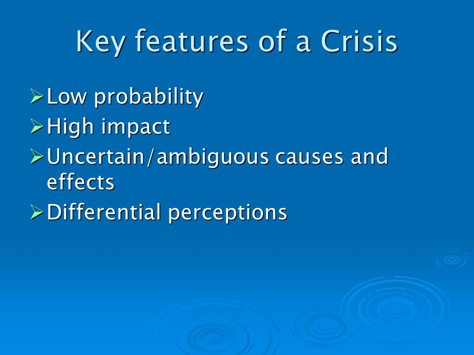 Key features of a Crisis Low probability Low probability High impact High impact Uncertain/ambiguous causes and effects Uncertain/ambiguous causes and effects Differential perceptions Differential perceptions