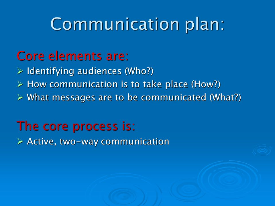 Communication plan: Core elements are: Identifying audiences (Who ) Identifying audiences (Who ) How communication is to take place (How ) How communication is to take place (How ) What messages are to be communicated (What ) What messages are to be communicated (What ) The core process is: Active, two-way communication Active, two-way communication