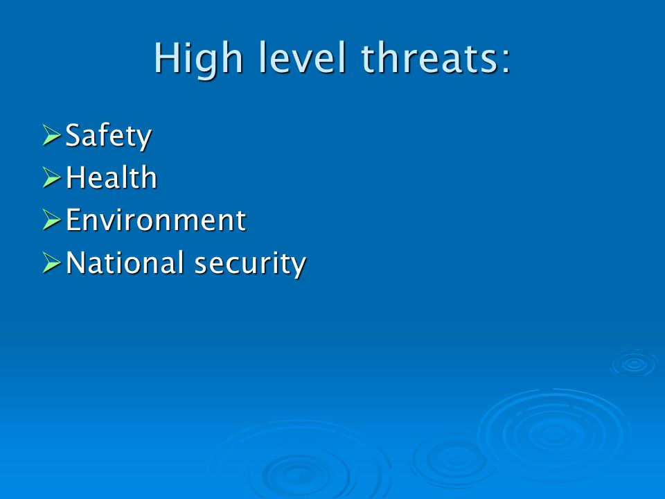 High level threats: Safety Safety Health Health Environment Environment National security National security