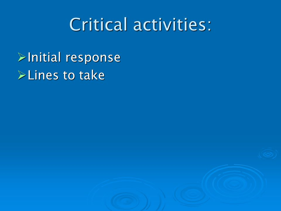 Critical activities: Initial response Initial response Lines to take Lines to take