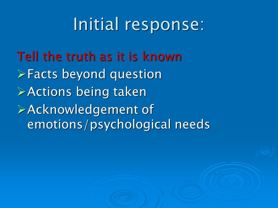 Initial response: Tell the truth as it is known Facts beyond question Facts beyond question Actions being taken Actions being taken Acknowledgement of emotions/psychological needs Acknowledgement of emotions/psychological needs