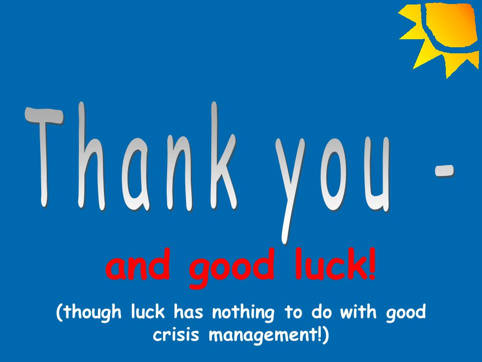 and good luck! (though luck has nothing to do with good crisis management!)