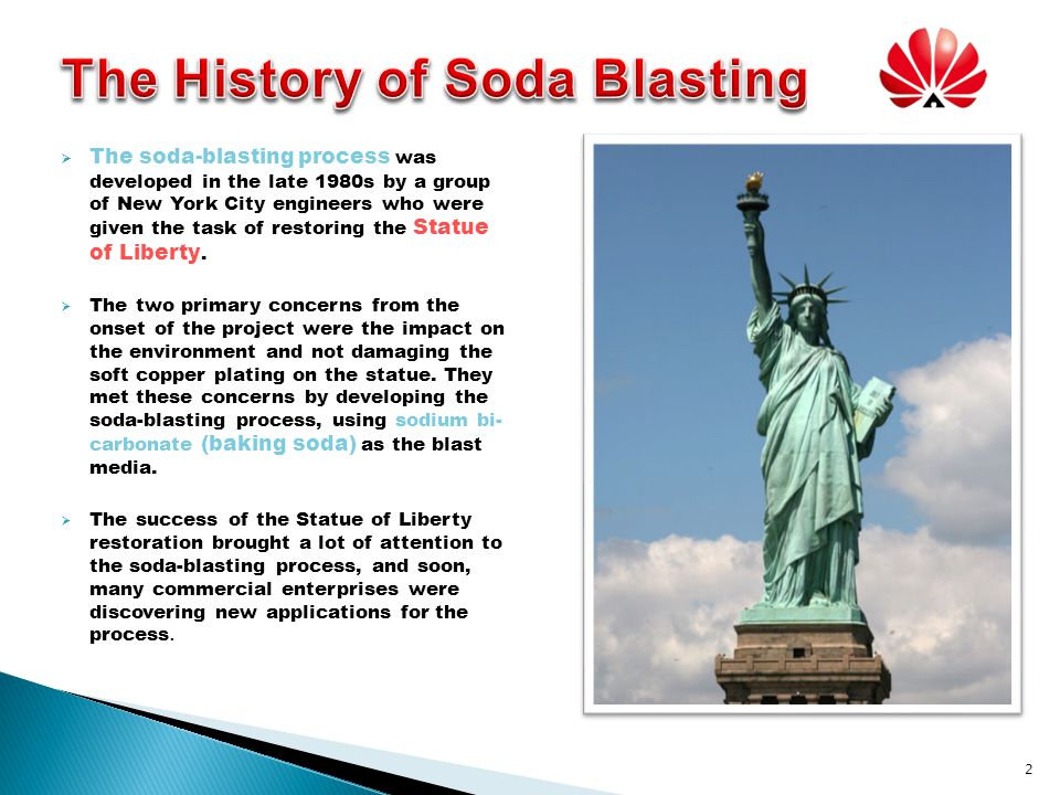 The soda-blasting process was developed in the late 1980s by a group of New York City engineers who were given the task of restoring the Statue of Liberty.
