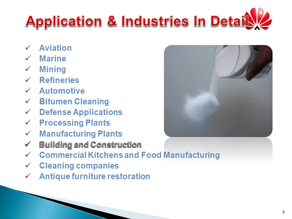8 Aviation Marine Mining Refineries Automotive Bitumen Cleaning Defense Applications Processing Plants Manufacturing Plants Building and Construction Building and Construction Commercial Kitchens and Food Manufacturing Cleaning companies Antique furniture restoration