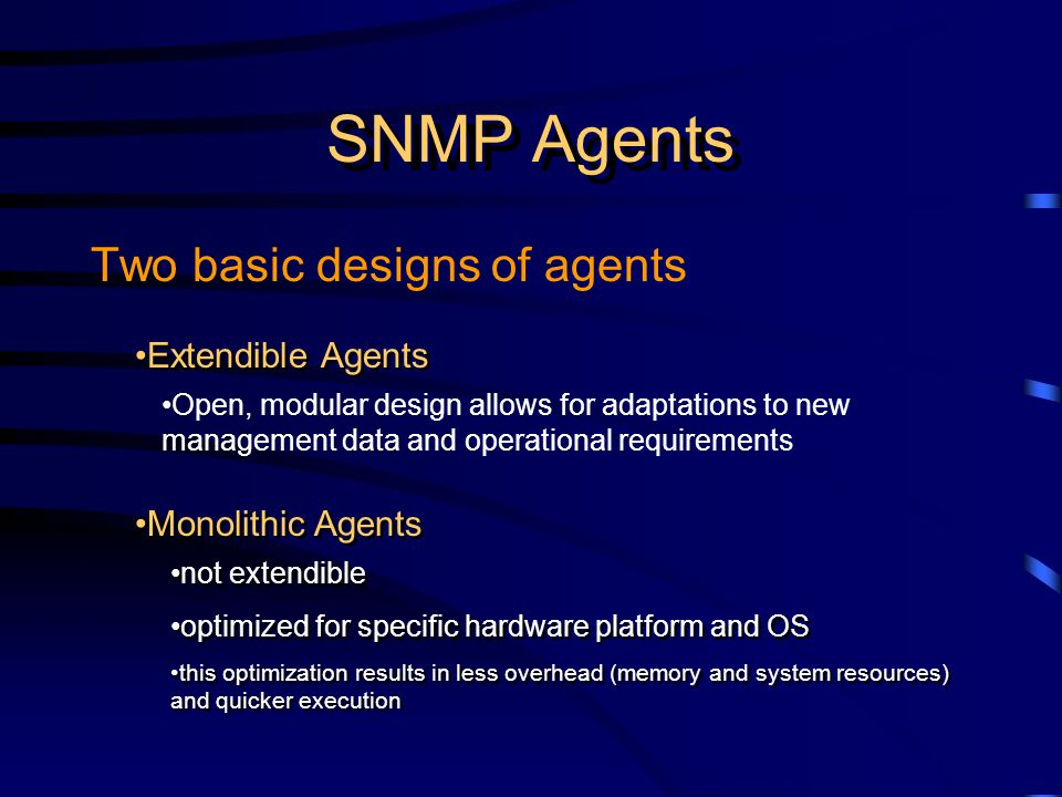 SNMP Agents Two basic designs of agents Extendible Agents Monolithic Agents not extendible optimized for specific hardware platform and OS this optimization results in less overhead (memory and system resources) and quicker execution not extendible optimized for specific hardware platform and OS this optimization results in less overhead (memory and system resources) and quicker execution Open, modular design allows for adaptations to new management data and operational requirements