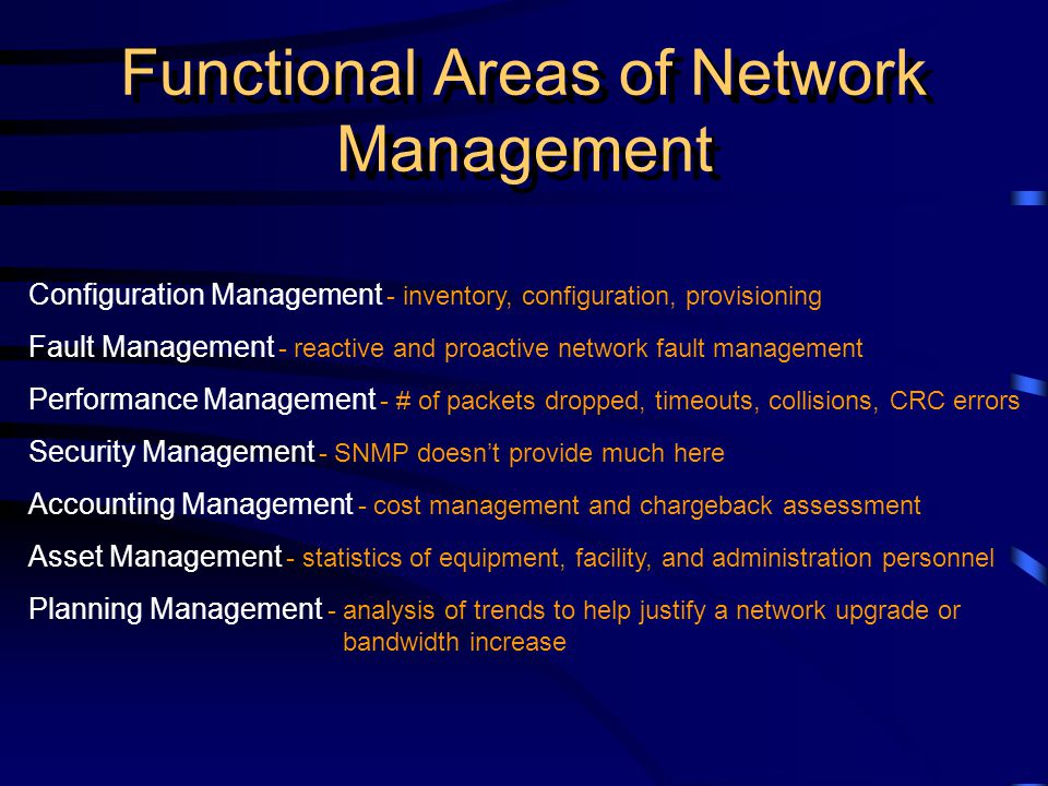 Functional Areas of Network Management Configuration Management - inventory, configuration, provisioning Fault Management - reactive and proactive network fault management Performance Management - # of packets dropped, timeouts, collisions, CRC errors Security Management - SNMP doesnt provide much here Accounting Management - cost management and chargeback assessment Asset Management - statistics of equipment, facility, and administration personnel Planning Management - analysis of trends to help justify a network upgrade or bandwidth increase