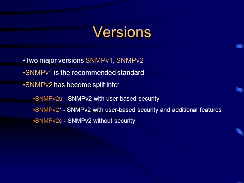 Versions Two major versions SNMPv1, SNMPv2 SNMPv1 is the recommended standard SNMPv2 has become split into: SNMPv2u - SNMPv2 with user-based security SNMPv2* - SNMPv2 with user-based security and additional features SNMPv2c - SNMPv2 without security