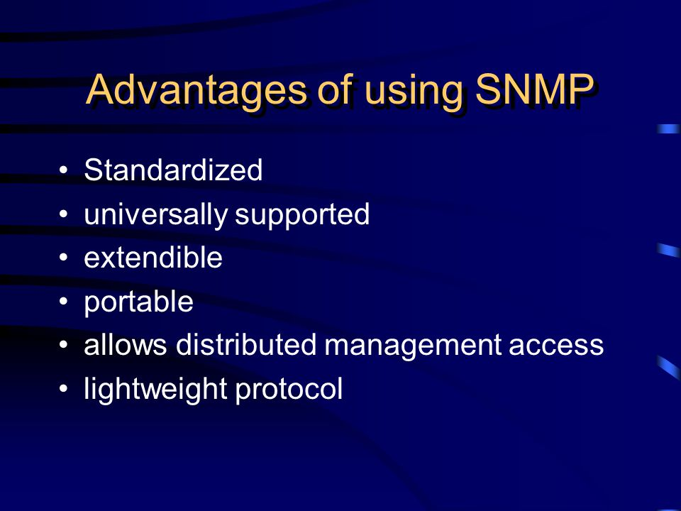 Advantages of using SNMP Standardized universally supported extendible portable allows distributed management access lightweight protocol