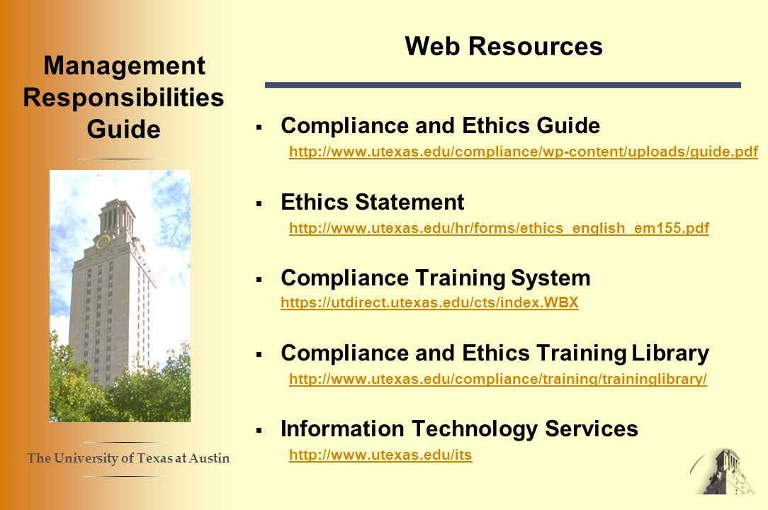The University of Texas at Austin Management Responsibilities Guide Web Resources Compliance and Ethics Guide http://www.utexas.edu/compliance/wp-content/uploads/guide.pdf Ethics Statement http://www.utexas.edu/hr/forms/ethics_english_em155.pdf Compliance Training System https://utdirect.utexas.edu/cts/index.WBX https://utdirect.utexas.edu/cts/index.WBX Compliance and Ethics Training Library http://www.utexas.edu/compliance/training/traininglibrary/ Information Technology Services http://www.utexas.edu/its