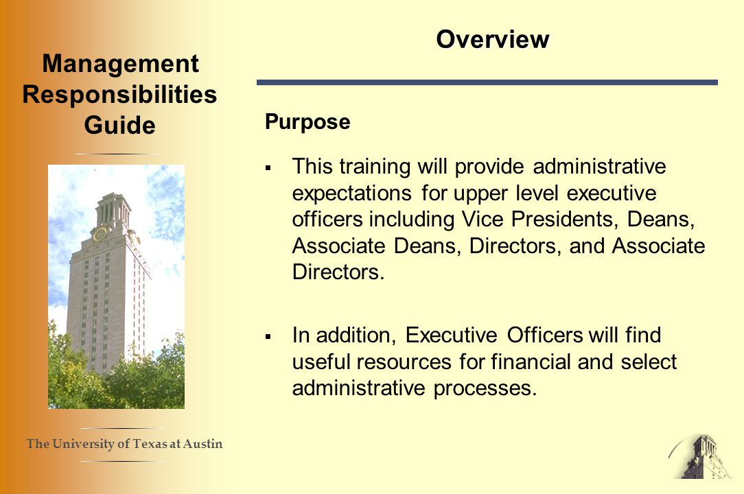 The University of Texas at Austin Management Responsibilities Guide Overview Purpose This training will provide administrative expectations for upper level executive officers including Vice Presidents, Deans, Associate Deans, Directors, and Associate Directors.