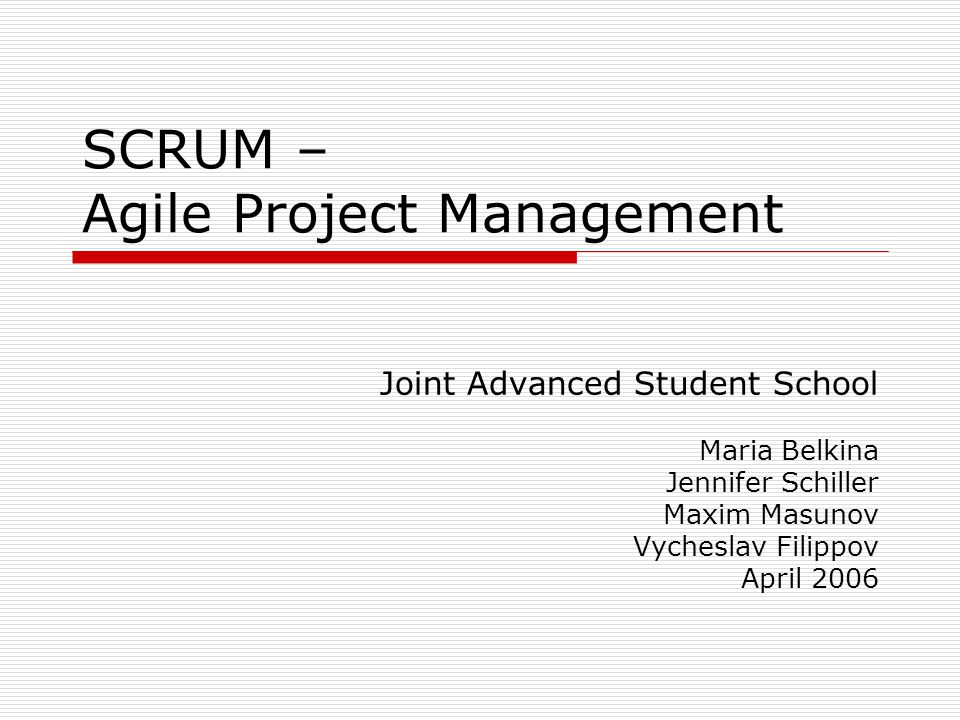 SCRUM – Agile Project Management Joint Advanced Student School Maria Belkina Jennifer Schiller Maxim Masunov Vycheslav Filippov April 2006