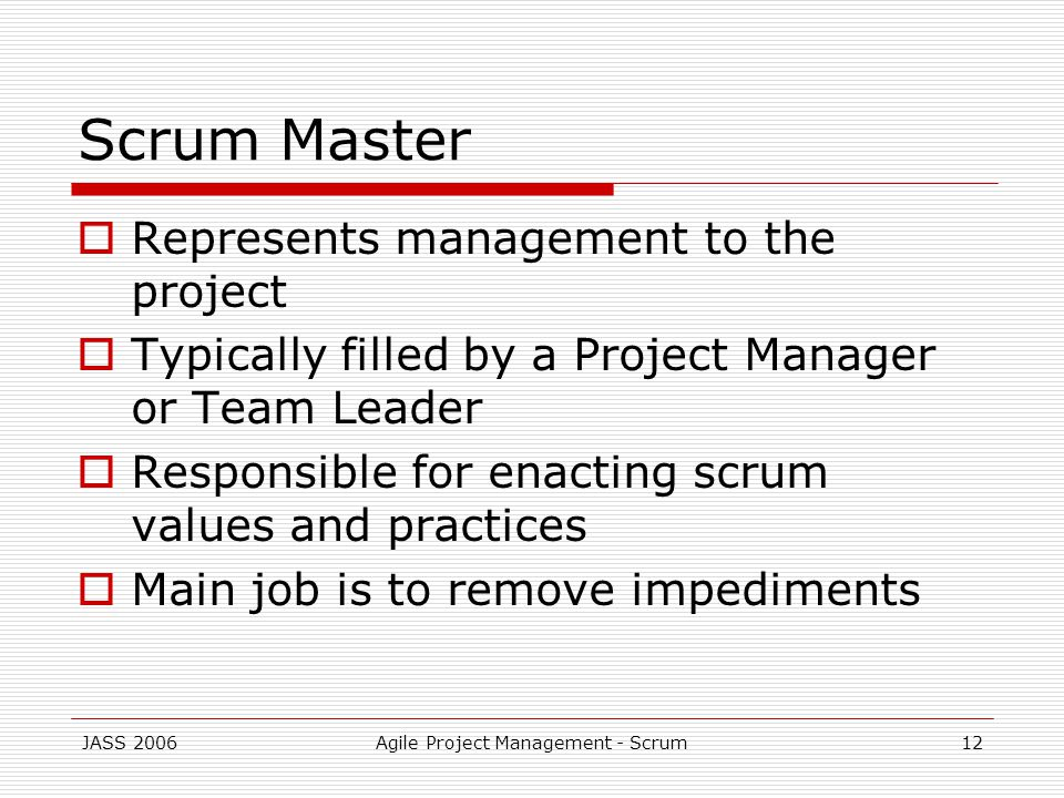 JASS 2006Agile Project Management - Scrum12 Scrum Master Represents management to the project Typically filled by a Project Manager or Team Leader Responsible for enacting scrum values and practices Main job is to remove impediments