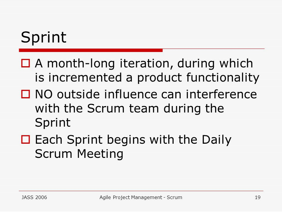 JASS 2006Agile Project Management - Scrum19 Sprint A month-long iteration, during which is incremented a product functionality NO outside influence can interference with the Scrum team during the Sprint Each Sprint begins with the Daily Scrum Meeting