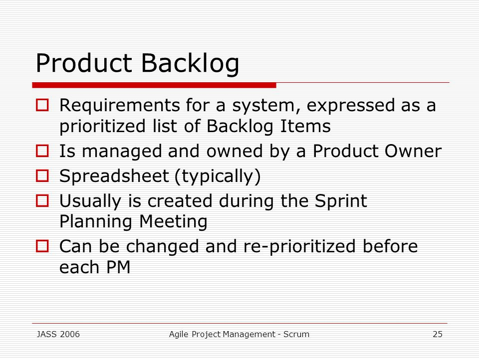 JASS 2006Agile Project Management - Scrum25 Product Backlog Requirements for a system, expressed as a prioritized list of Backlog Items Is managed and owned by a Product Owner Spreadsheet (typically) Usually is created during the Sprint Planning Meeting Can be changed and re-prioritized before each PM