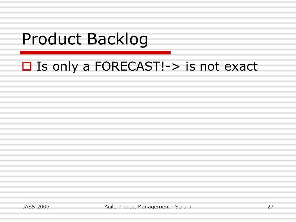 JASS 2006Agile Project Management - Scrum27 Product Backlog Is only a FORECAST!-> is not exact