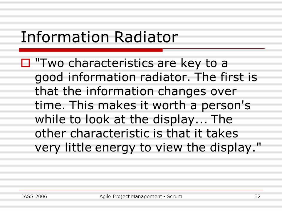JASS 2006Agile Project Management - Scrum32 Information Radiator Two characteristics are key to a good information radiator.