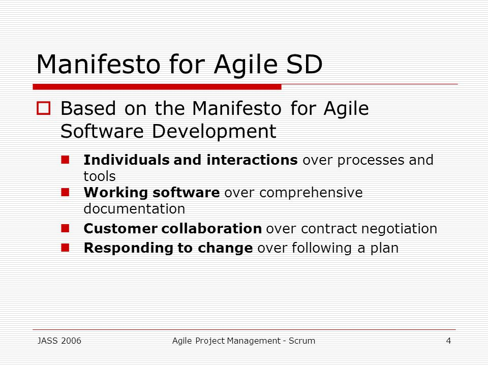 JASS 2006Agile Project Management - Scrum4 Manifesto for Agile SD Based on the Manifesto for Agile Software Development Individuals and interactions over processes and tools Working software over comprehensive documentation Customer collaboration over contract negotiation Responding to change over following a plan