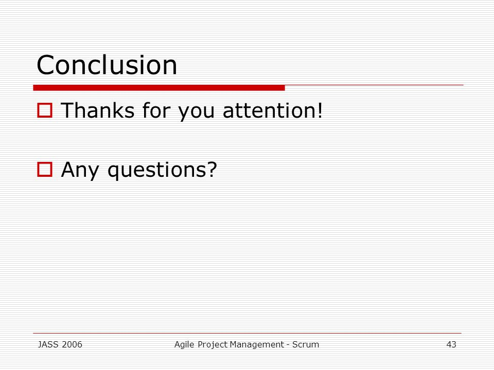 JASS 2006Agile Project Management - Scrum43 Conclusion Thanks for you attention! Any questions