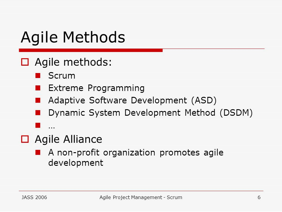 JASS 2006Agile Project Management - Scrum6 Agile Methods Agile methods: Scrum Extreme Programming Adaptive Software Development (ASD) Dynamic System Development Method (DSDM) … Agile Alliance A non-profit organization promotes agile development