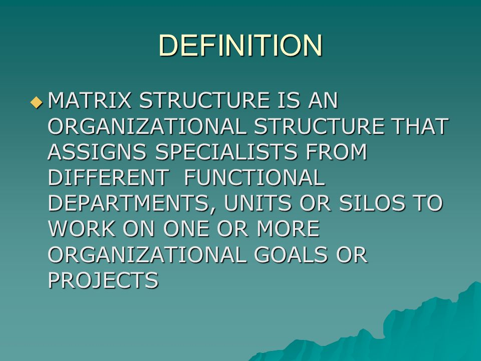 DEFINITION MATRIX STRUCTURE IS AN ORGANIZATIONAL STRUCTURE THAT ASSIGNS SPECIALISTS FROM DIFFERENT FUNCTIONAL DEPARTMENTS, UNITS OR SILOS TO WORK ON ONE OR MORE ORGANIZATIONAL GOALS OR PROJECTS MATRIX STRUCTURE IS AN ORGANIZATIONAL STRUCTURE THAT ASSIGNS SPECIALISTS FROM DIFFERENT FUNCTIONAL DEPARTMENTS, UNITS OR SILOS TO WORK ON ONE OR MORE ORGANIZATIONAL GOALS OR PROJECTS