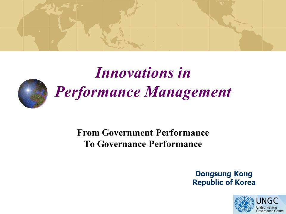 Innovations in Performance Management From Government Performance To Governance Performance Dongsung Kong Republic of Korea