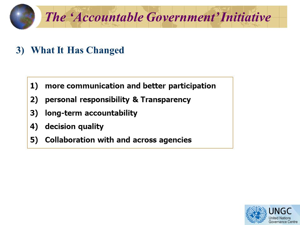 3)What It Has Changed 1)more communication and better participation 2)personal responsibility & Transparency 3)long-term accountability 4)decision quality 5)Collaboration with and across agencies The Accountable Government Initiative