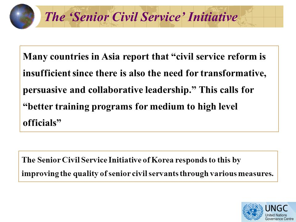The Senior Civil Service Initiative Many countries in Asia report that civil service reform is insufficient since there is also the need for transformative, persuasive and collaborative leadership.