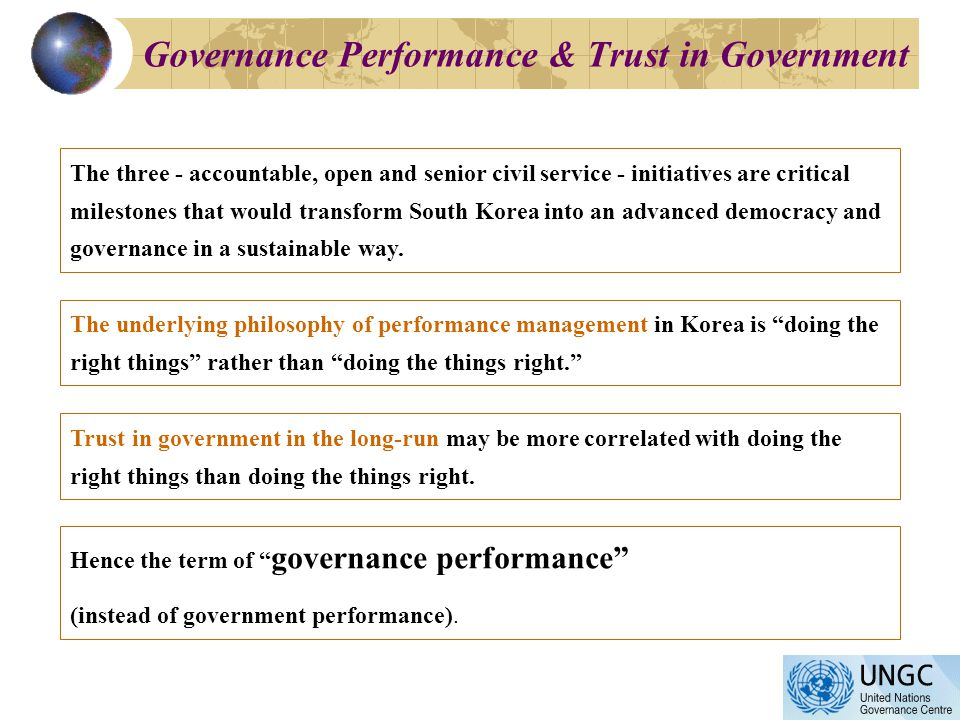 Governance Performance & Trust in Government The three - accountable, open and senior civil service - initiatives are critical milestones that would transform South Korea into an advanced democracy and governance in a sustainable way.