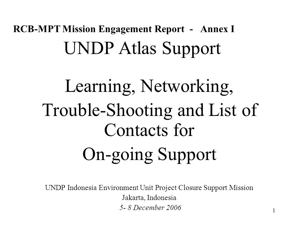 1 RCB-MPT Mission Engagement Report - Annex I UNDP Atlas Support Learning, Networking, Trouble-Shooting and List of Contacts for On-going Support UNDP Indonesia Environment Unit Project Closure Support Mission Jakarta, Indonesia 5- 8 December 2006