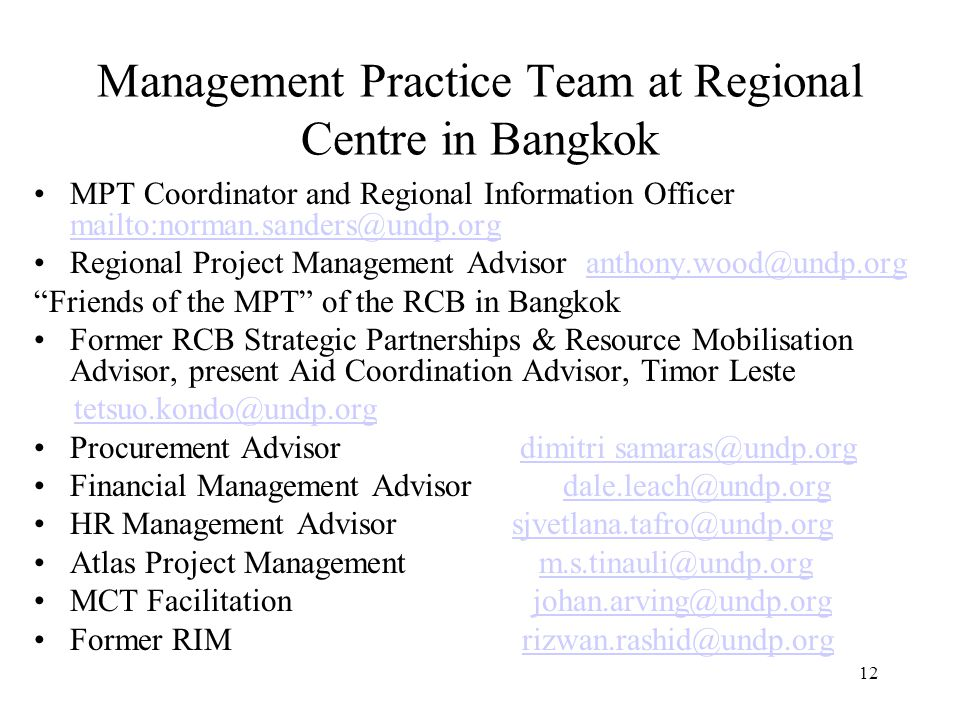 12 Management Practice Team at Regional Centre in Bangkok MPT Coordinator and Regional Information Officer mailto:norman.sanders@undp.org mailto:norman.sanders@undp.org Regional Project Management Advisor anthony.wood@undp.organthony.wood@undp.org Friends of the MPT of the RCB in Bangkok Former RCB Strategic Partnerships & Resource Mobilisation Advisor, present Aid Coordination Advisor, Timor Leste tetsuo.kondo@undp.org Procurement Advisor dimitri samaras@undp.orgdimitri samaras@undp.org Financial Management Advisor dale.leach@undp.orgdale.leach@undp.org HR Management Advisor sjvetlana.tafro@undp.orgsjvetlana.tafro@undp.org Atlas Project Management m.s.tinauli@undp.orgm.s.tinauli@undp.org MCT Facilitation johan.arving@undp.orgjohan.arving@undp.org Former RIM rizwan.rashid@undp.orgrizwan.rashid@undp.org