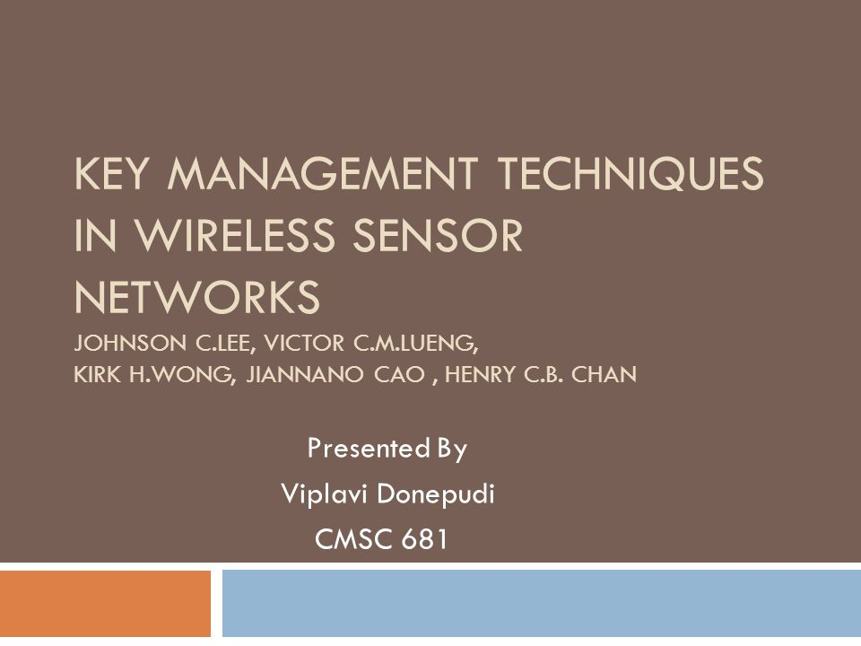 KEY MANAGEMENT TECHNIQUES IN WIRELESS SENSOR NETWORKS JOHNSON C.LEE, VICTOR C.M.LUENG, KIRK H.WONG, JIANNANO CAO, HENRY C.B.