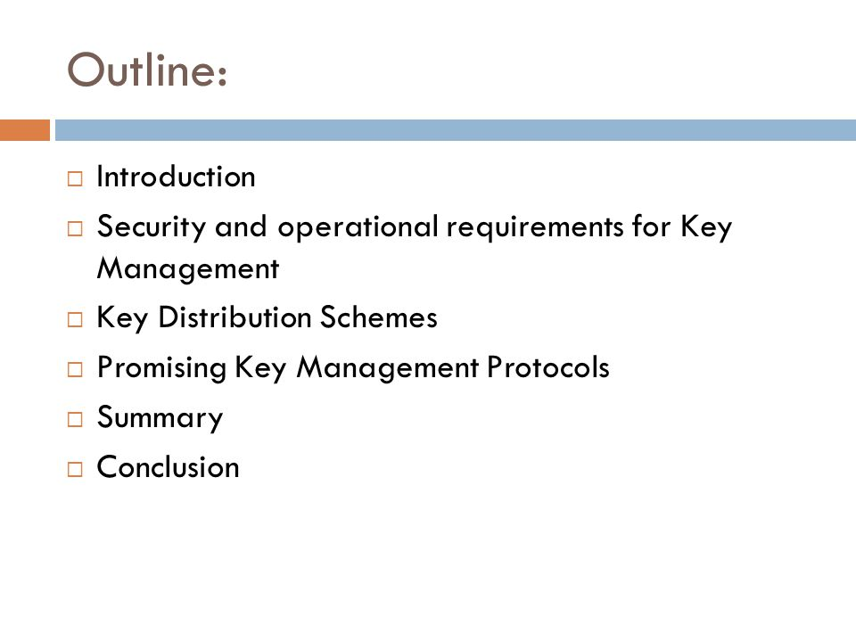 Outline: Introduction Security and operational requirements for Key Management Key Distribution Schemes Promising Key Management Protocols Summary Conclusion