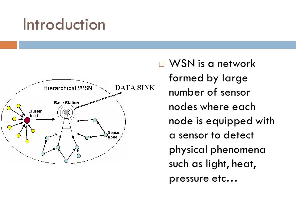 Introduction WSN is a network formed by large number of sensor nodes where each node is equipped with a sensor to detect physical phenomena such as light, heat, pressure etc…