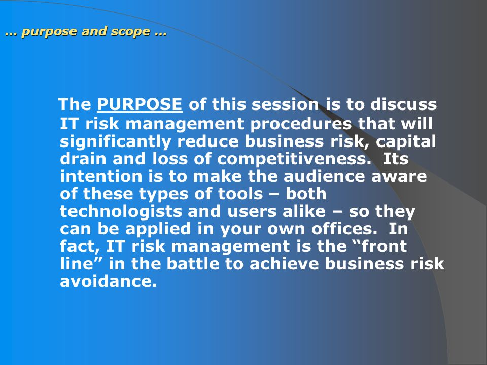 … purpose and scope … The PURPOSE of this session is to discuss IT risk management procedures that will significantly reduce business risk, capital drain and loss of competitiveness.