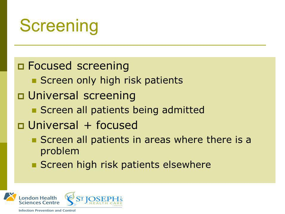 Screening Focused screening Screen only high risk patients Universal screening Screen all patients being admitted Universal + focused Screen all patients in areas where there is a problem Screen high risk patients elsewhere
