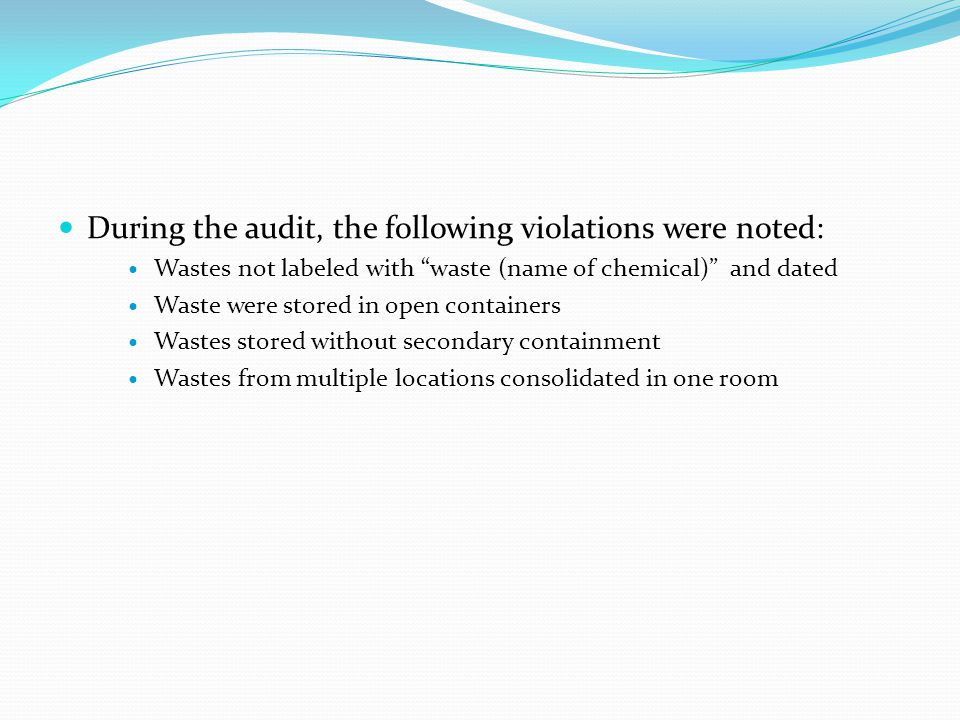 During the audit, the following violations were noted: During the audit, the following violations were noted: Wastes not labeled with waste (name of chemical) and dated Wastes not labeled with waste (name of chemical) and dated Waste were stored in open containers Waste were stored in open containers Wastes stored without secondary containment Wastes stored without secondary containment Wastes from multiple locations consolidated in one room Wastes from multiple locations consolidated in one room