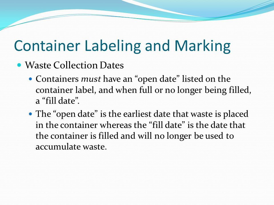 Container Labeling and Marking Waste Collection Dates Containers must have an open date listed on the container label, and when full or no longer being filled, a fill date.